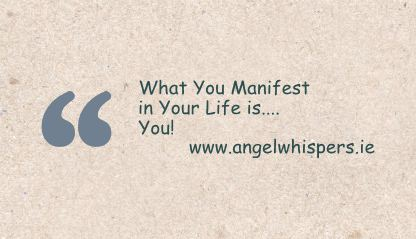 What You Manifest in Your Life is.... You!     www.www.angelwhispers.ie